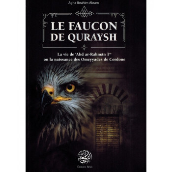 Le Faucon de Quraysh - La vie de 'Abd Ar-Rahmân 1er ou la naissance des Omeyyades de Cordoue - Agha Akram - Editions Ribât