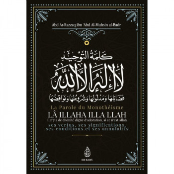 La Parole Du Monothéisme LÂ ILLAHA ILLA LLAH de Shaykh Abd Ar-Razzâq ibn 'Abd Al-Mubsin al-Badr - Edition Ibn Badis